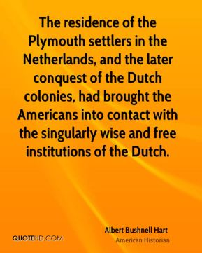 The residence of the Plymouth settlers in the Netherlands, and the later conquest of the Dutch colonies, had brought the Americans into contact with the singularly wise and free institutions of the Dutch.