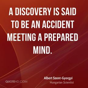 A discovery is said to be an accident meeting a prepared mind.