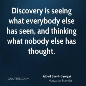 Discovery is seeing what everybody else has seen, and thinking what nobody else has thought.