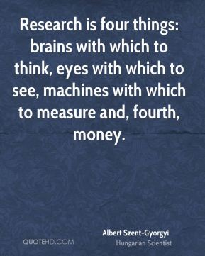 Research is four things: brains with which to think, eyes with which to see, machines with which to measure and, fourth, money.
