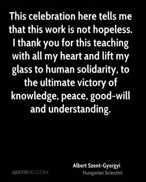Albert Szent-Gyorgyi - This celebration here tells me that this work is not hopeless. I thank you for this teaching with all my heart and lift my glass to human solidarity, to the ultimate victory of knowledge, peace, good-will and understanding.