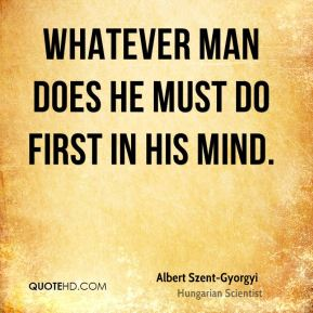 Whatever man does he must do first in his mind.