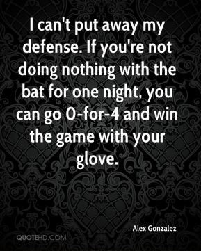 Alex Gonzalez - I can't put away my defense. If you're not doing nothing with the bat for one night, you can go 0-for-4 and win the game with your glove.