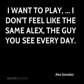 Alex Gonzalez - I want to play, ... I don't feel like the same Alex, the guy you see every day.