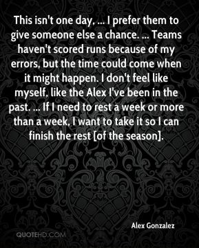 Alex Gonzalez - This isn't one day, ... I prefer them to give someone else a chance. ... Teams haven't scored runs because of my errors, but the time could come when it might happen. I don't feel like myself, like the Alex I've been in the past. ... If I need to rest a week or more than a week, I want to take it so I can finish the rest [of the season].