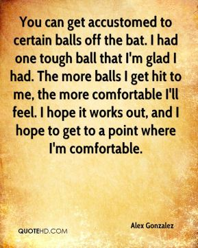 Alex Gonzalez - You can get accustomed to certain balls off the bat. I had one tough ball that I'm glad I had. The more balls I get hit to me, the more comfortable I'll feel. I hope it works out, and I hope to get to a point where I'm comfortable.