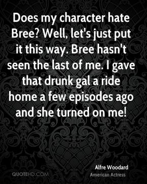 Alfre Woodard - Does my character hate Bree? Well, let's just put it this way. Bree hasn't seen the last of me. I gave that drunk gal a ride home a few episodes ago and she turned on me!