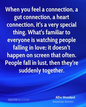 When you feel a connection, a gut connection, a heart connection, it's a very special thing. What's familiar to everyone is watching people falling in love; it doesn't happen on screen that often. People fall in lust, then they're suddenly together.