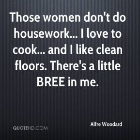 Alfre Woodard - Those women don't do housework... I love to cook... and I like clean floors. There's a little BREE in me.
