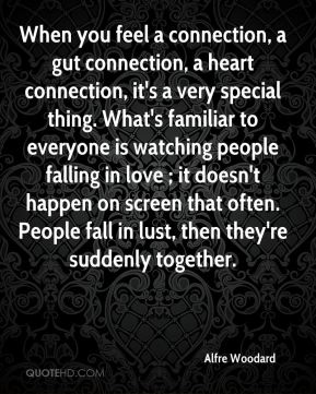 Alfre Woodard - When you feel a connection, a gut connection, a heart connection, it's a very special thing. What's familiar to everyone is watching people falling in love ; it doesn't happen on screen that often. People fall in lust, then they're suddenly together.