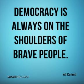 Democracy is always on the shoulders of brave people.