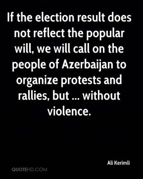 If the election result does not reflect the popular will, we will call on the people of Azerbaijan to organize protests and rallies, but ... without violence.