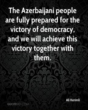 The Azerbaijani people are fully prepared for the victory of democracy, and we will achieve this victory together with them.
