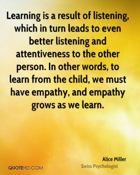 Learning is a result of listening, which in turn leads to even better listening and attentiveness to the other person. In other words, to learn from the child, we must have empathy, and empathy grows as we learn.