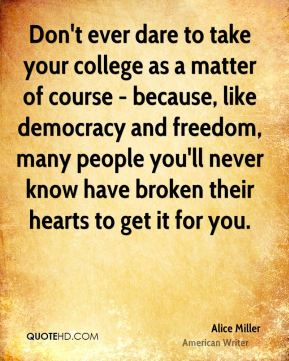 Don't ever dare to take your college as a matter of course - because, like democracy and freedom, many people you'll never know have broken their hearts to get it for you.