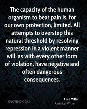 The capacity of the human organism to bear pain is, for our own protection, limited. All attempts to overstep this natural threshold by resolving repression in a violent manner will, as with every other form of violation, have negative and often dangerous consequences.