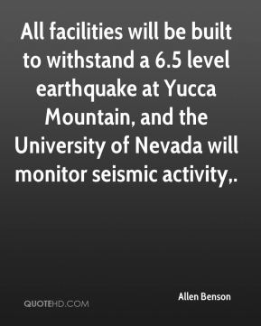 Allen Benson - All facilities will be built to withstand a 6.5 level earthquake at Yucca Mountain, and the University of Nevada will monitor seismic activity.