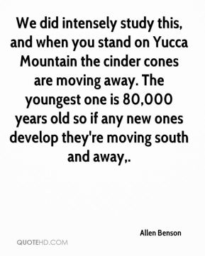 We did intensely study this, and when you stand on Yucca Mountain the cinder cones are moving away. The youngest one is 80,000 years old so if any new ones develop they're moving south and away.