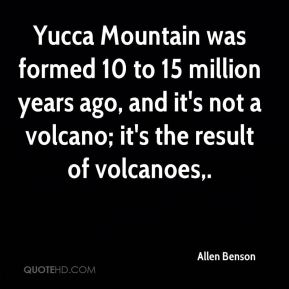 Allen Benson - Yucca Mountain was formed 10 to 15 million years ago, and it's not a volcano; it's the result of volcanoes.