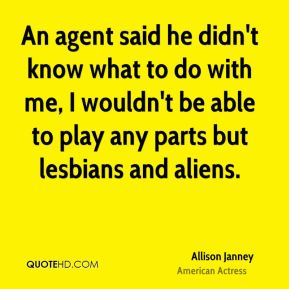 An agent said he didn't know what to do with me, I wouldn't be able to play any parts but lesbians and aliens.