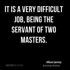 It is a very difficult job, being the servant of two masters.