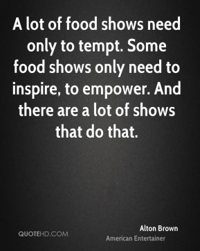 Alton Brown - A lot of food shows need only to tempt. Some food shows only need to inspire, to empower. And there are a lot of shows that do that.