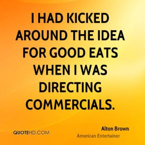 Alton Brown - I had kicked around the idea for Good Eats when I was directing commercials.