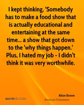 Alton Brown - I kept thinking, 'Somebody has to make a food show that is actually educational and entertaining at the same time... a show that got down to the 'why things happen.' Plus, I hated my job - I didn't think it was very worthwhile.