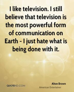 I like television. I still believe that television is the most powerful form of communication on Earth - I just hate what is being done with it.