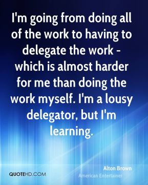 I'm going from doing all of the work to having to delegate the work - which is almost harder for me than doing the work myself. I'm a lousy delegator, but I'm learning.