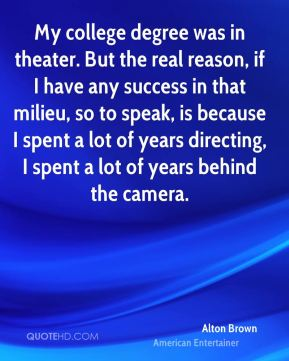 Alton Brown - My college degree was in theater. But the real reason, if I have any success in that milieu, so to speak, is because I spent a lot of years directing, I spent a lot of years behind the camera.
