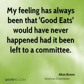 Alton Brown - My feeling has always been that 'Good Eats' would have never happened had it been left to a committee.