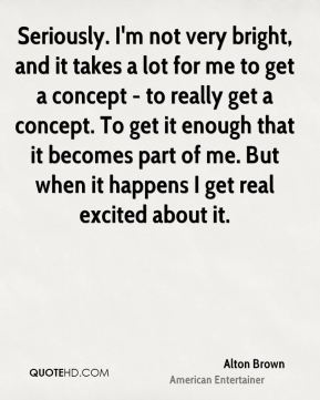 Seriously. I'm not very bright, and it takes a lot for me to get a concept - to really get a concept. To get it enough that it becomes part of me. But when it happens I get real excited about it.