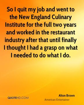 Alton Brown - So I quit my job and went to the New England Culinary Institute for the full two years and worked in the restaurant industry after that until finally I thought I had a grasp on what I needed to do what I do.