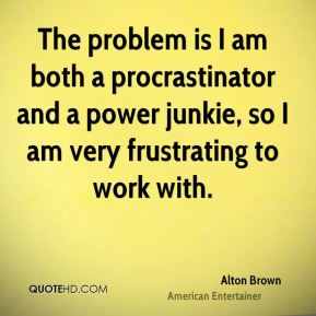 Alton Brown - The problem is I am both a procrastinator and a power junkie, so I am very frustrating to work with.