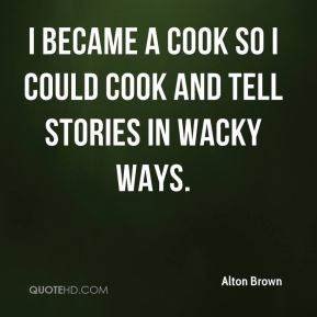 Alton Brown - I became a cook so I could cook and tell stories in wacky ways.