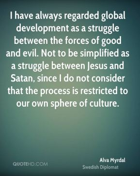 Alva Myrdal - I have always regarded global development as a struggle between the forces of good and evil. Not to be simplified as a struggle between Jesus and Satan, since I do not consider that the process is restricted to our own sphere of culture.