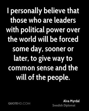 I personally believe that those who are leaders with political power over the world will be forced some day, sooner or later, to give way to common sense and the will of the people.