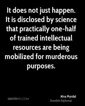It does not just happen. It is disclosed by science that practically one-half of trained intellectual resources are being mobilized for murderous purposes.