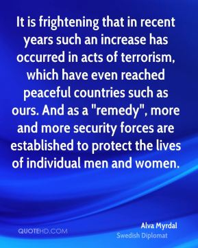 "Alva Myrdal - It is frightening that in recent years such an increase has occurred in acts of terrorism, which have even reached peaceful countries such as ours. And as a ""remedy"", more and more security forces are established to protect the lives of individual men and women."