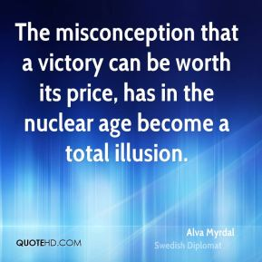 Alva Myrdal - The misconception that a victory can be worth its price, has in the nuclear age become a total illusion.