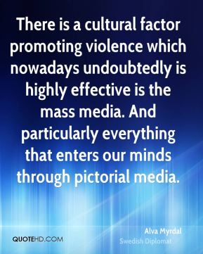 Alva Myrdal - There is a cultural factor promoting violence which nowadays undoubtedly is highly effective is the mass media. And particularly everything that enters our minds through pictorial media.