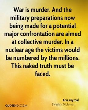 Alva Myrdal - War is murder. And the military preparations now being made for a potential major confrontation are aimed at collective murder. In a nuclear age the victims would be numbered by the millions. This naked truth must be faced.