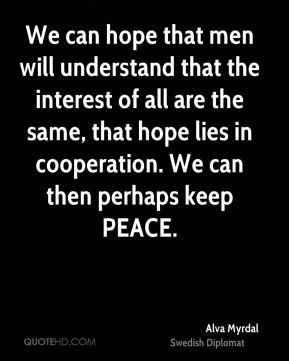 We can hope that men will understand that the interest of all are the same, that hope lies in cooperation. We can then perhaps keep PEACE.