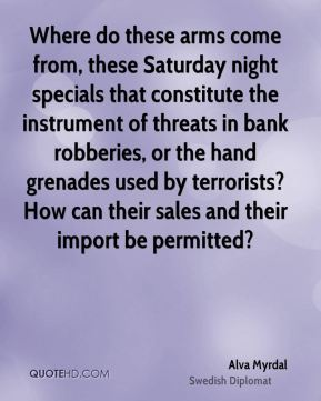 Alva Myrdal - Where do these arms come from, these Saturday night specials that constitute the instrument of threats in bank robberies, or the hand grenades used by terrorists? How can their sales and their import be permitted?