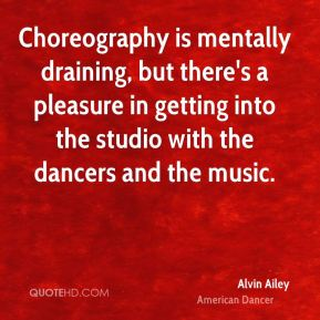 Choreography is mentally draining, but there's a pleasure in getting into the studio with the dancers and the music.