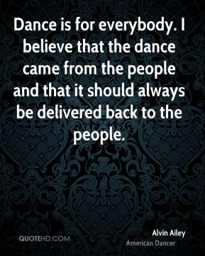 Alvin Ailey - Dance is for everybody. I believe that the dance came from the people and that it should always be delivered back to the people.