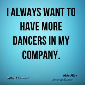 I always want to have more dancers in my company.