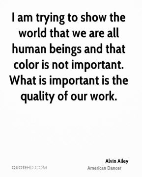 I am trying to show the world that we are all human beings and that color is not important. What is important is the quality of our work.