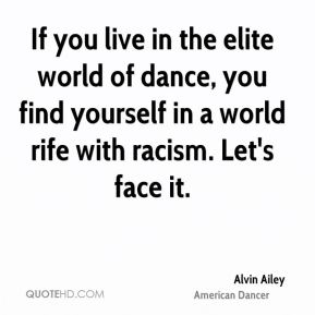 Alvin Ailey - If you live in the elite world of dance, you find yourself in a world rife with racism. Let's face it.